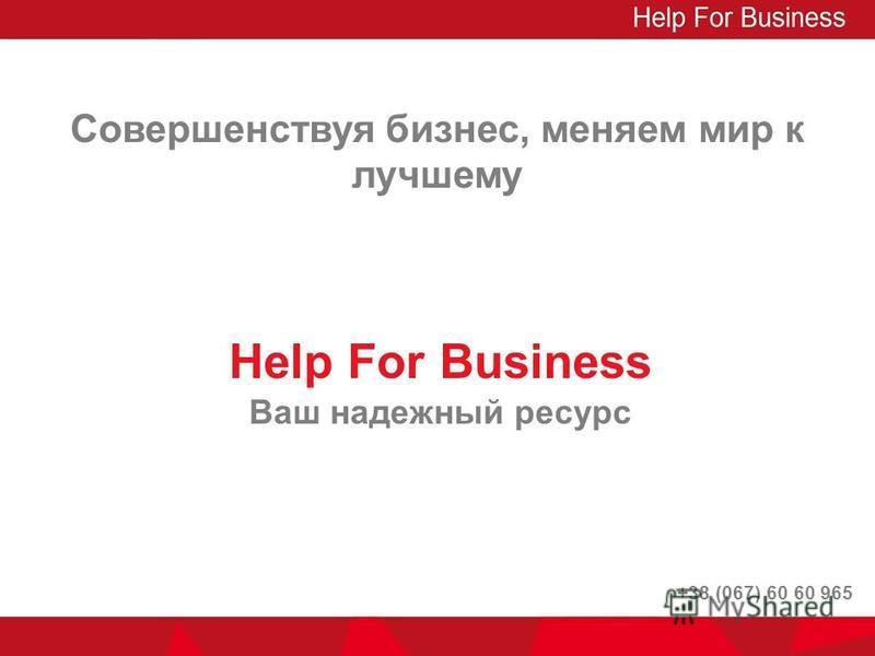 Совершенствуя бизнес, меняем мир к лучшему Help For Business Ваш надежный ресурс +38 (067) 60 60 965