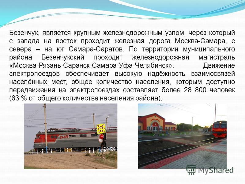 Безенчук, является крупным железнодорожным узлом, через который с запада на восток проходит железная дорога Москва-Самара, с севера – на юг Самара-Саратов. По территории муниципального района Безенчукский проходит железнодорожная магистраль «Москва-Р
