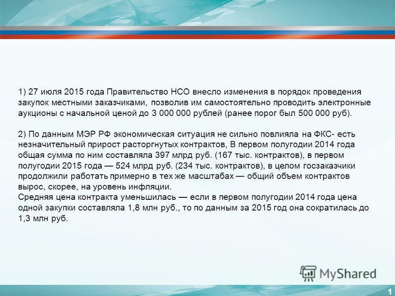 1 1) 27 июля 2015 года Правительство НСО внесло изменения в порядок проведения закупок местными заказчиками, позволив им самостоятельно проводить электронные аукционы с начальной ценой до 3 000 000 рублей (ранее порог был 500 000 руб). 2) По данным М