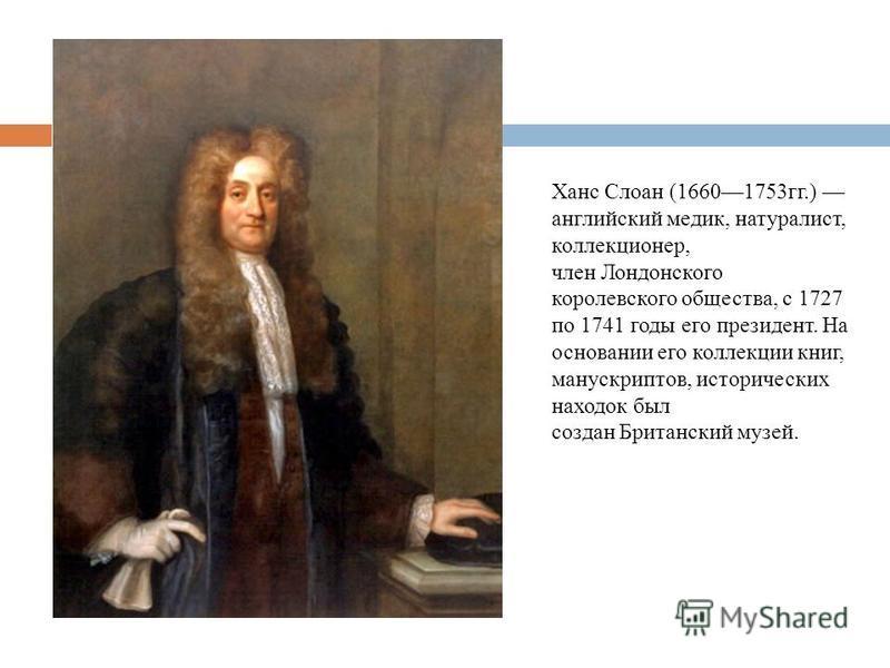Ханс Слоан (16601753 гг.) английский медик, натуралист, коллекционер, член Лондонского королевского общества, с 1727 по 1741 годы его президент. На основании его коллекции книг, манускриптов, исторических находок был создан Британский музей.