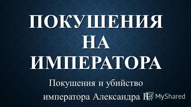 ПОКУШЕНИЯ НА ИМПЕРАТОРА Покушения и убийство императора Александра II