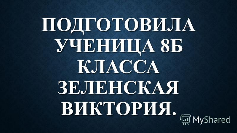 ПОДГОТОВИЛА УЧЕНИЦА 8Б КЛАССА ЗЕЛЕНСКАЯ ВИКТОРИЯ.