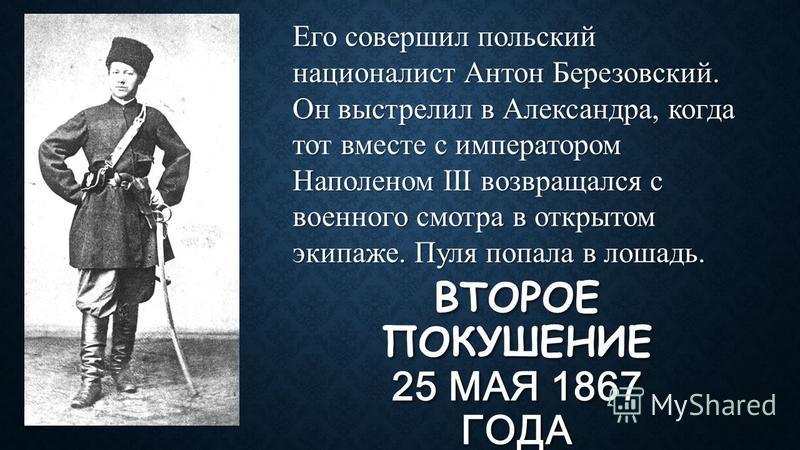 ВТОРОЕ ПОКУШЕНИЕ 25 МАЯ 1867 ГОДА Его совершил польский националист Антон Березовский. Он выстрелил в Александра, когда тот вместе с императором Наполеном III возвращался с военного смотра в открытом экипаже. Пуля попала в лошадь.