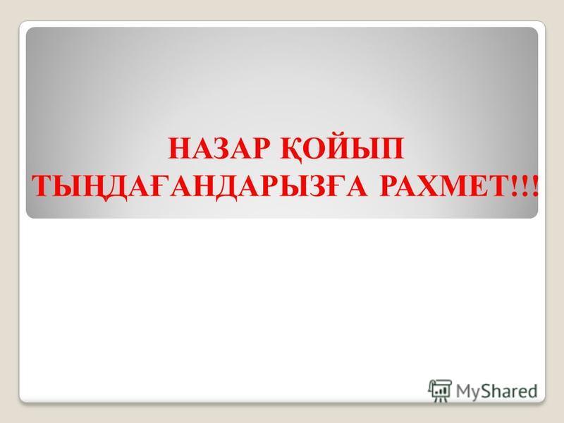 НАЗАР ҚОЙЫП ТЫҢДАҒАНДАРЫЗҒА РАХМЕТ!!!