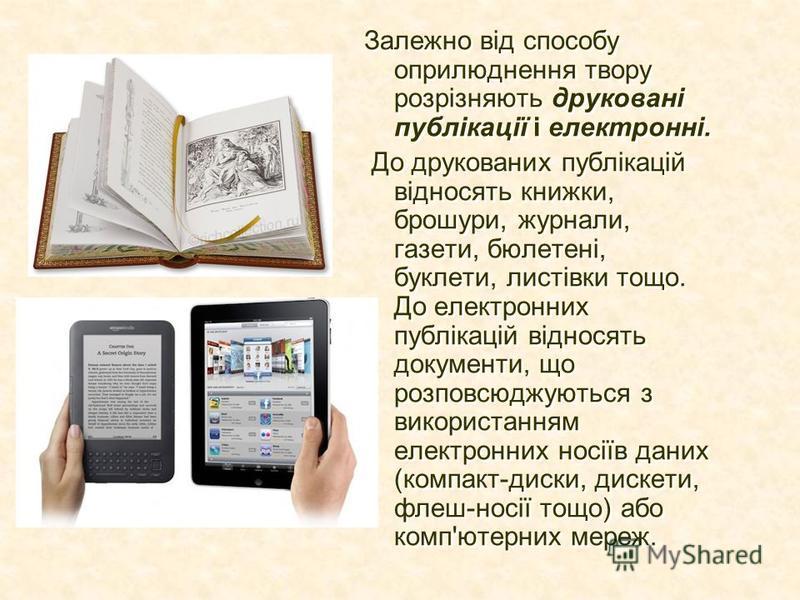 Залежно від способу оприлюднення твору розрізняють друковані публікації і електронні. До друкованих публікацій відносять книжки, брошури, журнали, газети, бюлетені, буклети, листівки тощо. До електронних публікацій відносять документи, що розповсюджу