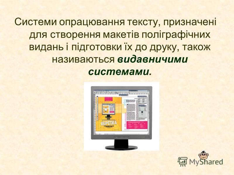 Системи опрацювання тексту, призначені для створення макетів поліграфічних видань і підготовки їх до друку, також називаються видавничими системами.