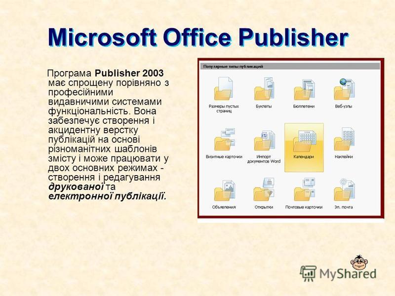 Microsoft Office Publisher Програма Publisher 2003 має спрощену порівняно з професійними видавничими системами функціональність. Вона забезпечує створення і акцидентну верстку публікацій на основі різноманітних шаблонів змісту і може працювати у двох