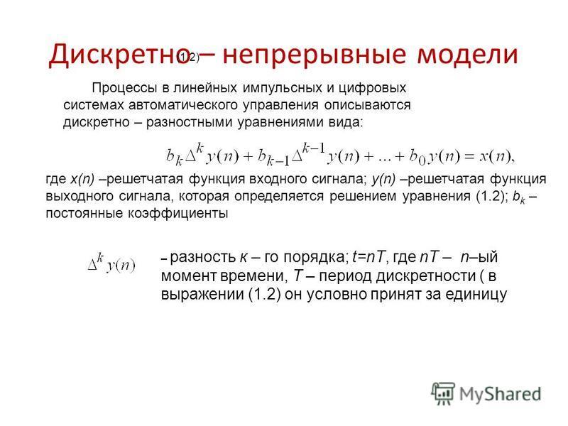 Дискретно – непрерывные модели Процессы в линейных импульсных и цифровых системах автоматического управления описываются дискретно – разностными уравнениями вида: (1.2) где x(n) –решетчатая функция входного сигнала; y(n) –решетчатая функция выходного