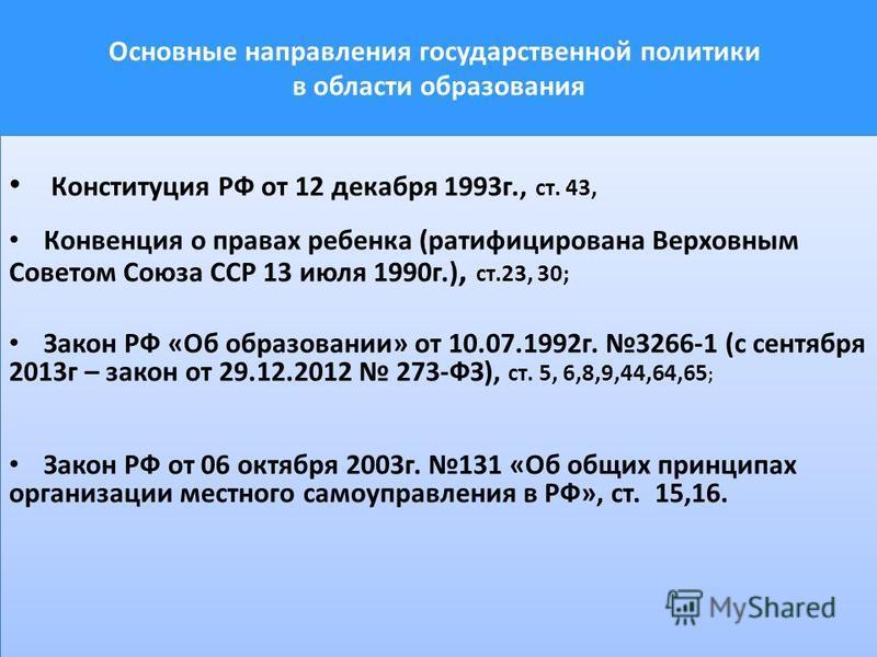 Основные направления государственной политики в области образования Конституция РФ от 12 декабря 1993 г., ст. 43, Конвенция о правах ребенка (ратифицирована Верховным Советом Союза ССР 13 июля 1990 г.), ст.23, 30; Закон РФ «Об образовании» от 10.07.1