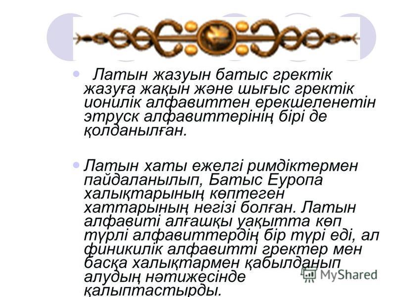 Латын жазуын батыс гректік жазуға жақын және шығыс гректік ионилік алфавиттен ерекшеленетін этруск алфавиттерінің бірі де қолданылған. Латын хаты ежелгі римдіктермен пайдаланылып, Батыс Еуропа халықтарының көптеген хаттарының негізі болған. Латын алф