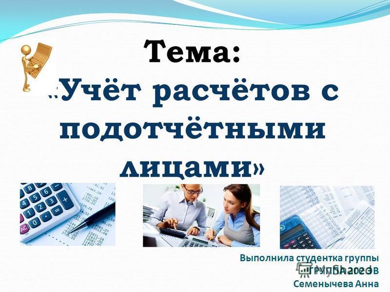 Тема: «Учёт расчётов с подотчётными лицами» Выполнила студентка группы ГРУППА 202 ЭВ Семенычева Анна