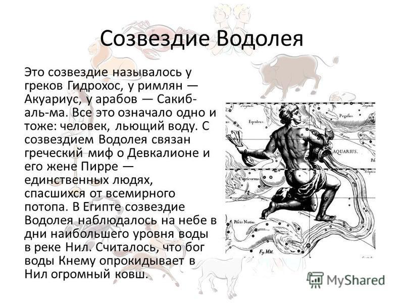Созвездие Водолея Это созвездие называлось у греков Гидрохос, у римлян Акуариус, у арабов Сакиб- аль-ма. Все это означало одно и тоже: человек, льющий воду. С созвездием Водолея связан греческий миф о Девкалионе и его жене Пирре единственных людях, с