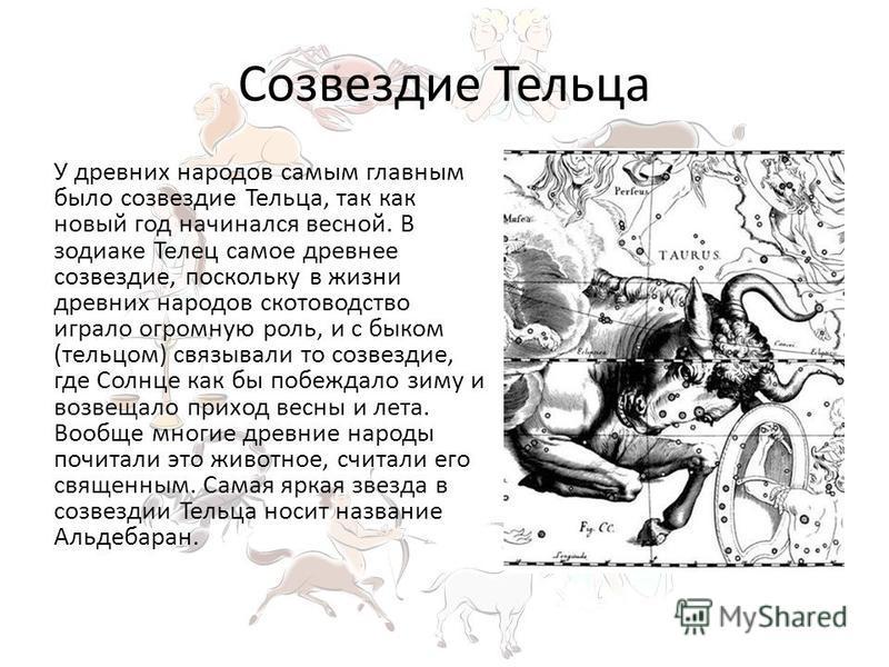 Созвездие Тельца У древних народов самым главным было созвездие Тельца, так как новый год начинался весной. В зодиаке Телец самое древнее созвездие, поскольку в жизни древних народов скотоводство играло огромную роль, и с быком (тельцом) связывали то