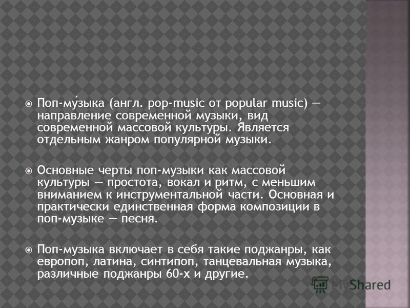 Поп-музыка (англ. pop-music от popular music) направление современной музыки, вид современной массовой культуры. Является отдельным жанром популярной музыки. Основные черты поп-музыки как массовой культуры простота, вокал и ритм, с меньшим вниманием