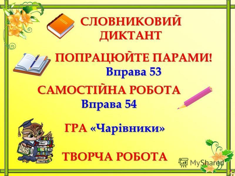 СЛОВНИКОВИЙДИКТАНТ ПОПРАЦЮЙТЕ ПАРАМИ! Вправа 53 САМОСТІЙНА РОБОТА Вправа 54 ГРА «Чарівники» ТВОРЧА РОБОТА