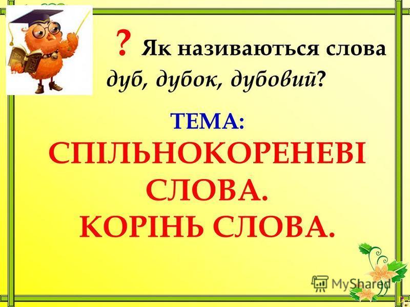 ? Як називаються слова дуб, дубок, дубовий ? ТЕМА: СПІЛЬНОКОРЕНЕВІ СЛОВА. КОРІНЬ СЛОВА.