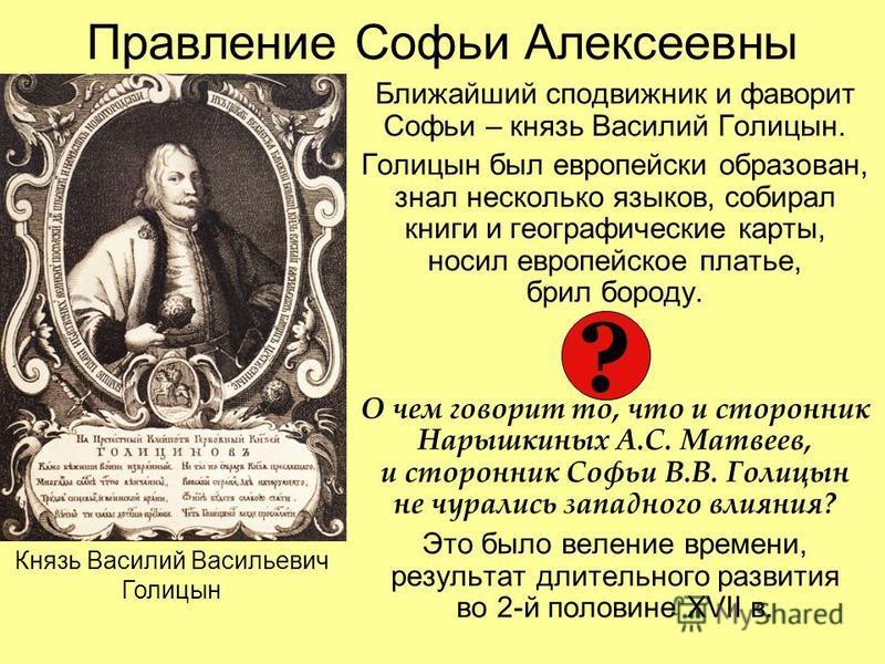 Правление Софьи Алексеевны Ближайший сподвижник и фаворит Софьи – князь Василий Голицын. Голицын был европейски образован, знал несколько языков, собирал книги и географические карты, носил европейское платье, брил бороду. О чем говорит то, что и сто