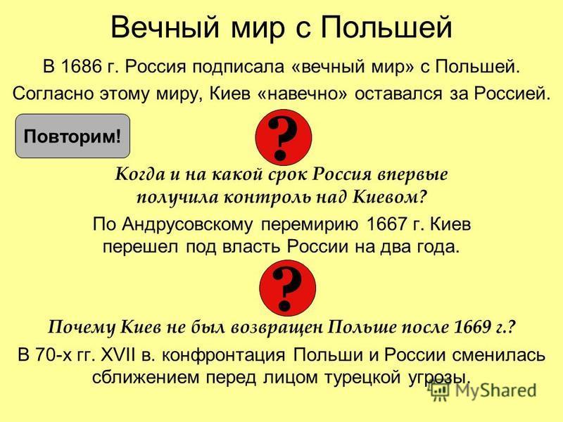 Вечный мир с Польшей В 1686 г. Россия подписала «вечный мир» с Польшей. Согласно этому миру, Киев «навечно» оставался за Россией. Когда и на какой срок Россия впервые получила контроль над Киевом? По Андрусовскому перемирию 1667 г. Киев перешел под в