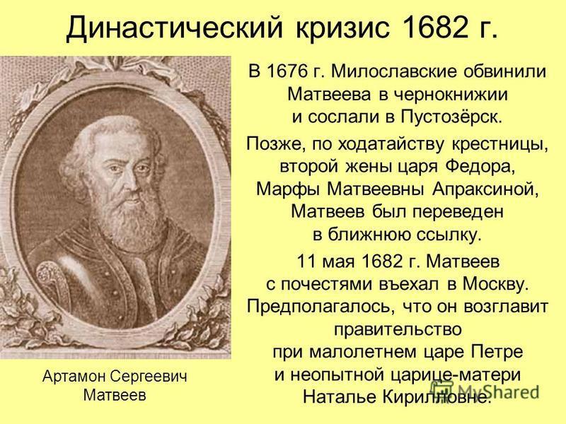 Династический кризис 1682 г. В 1676 г. Милославские обвинили Матвеева в чернокнижии и сослали в Пустозёрск. Позже, по ходатайству крестницы, второй жены царя Федора, Марфы Матвеевны Апраксиной, Матвеев был переведен в ближнюю ссылку. 11 мая 1682 г. М