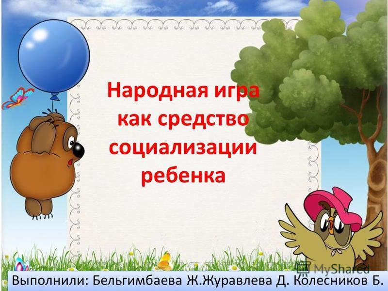 Народная игра как средство социализации ребенка Выполнили: Бельгимбаева Ж.Журавлева Д. Колесников Б.