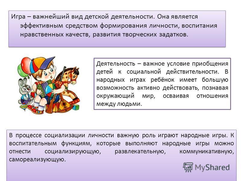 Игра – важнейший вид детской деятельности. Она является эффективным средством формирования личности, воспитания нравственных качеств, развития творческих задатков. Деятельность – важное условие приобщения детей к социальной действительности. В народн