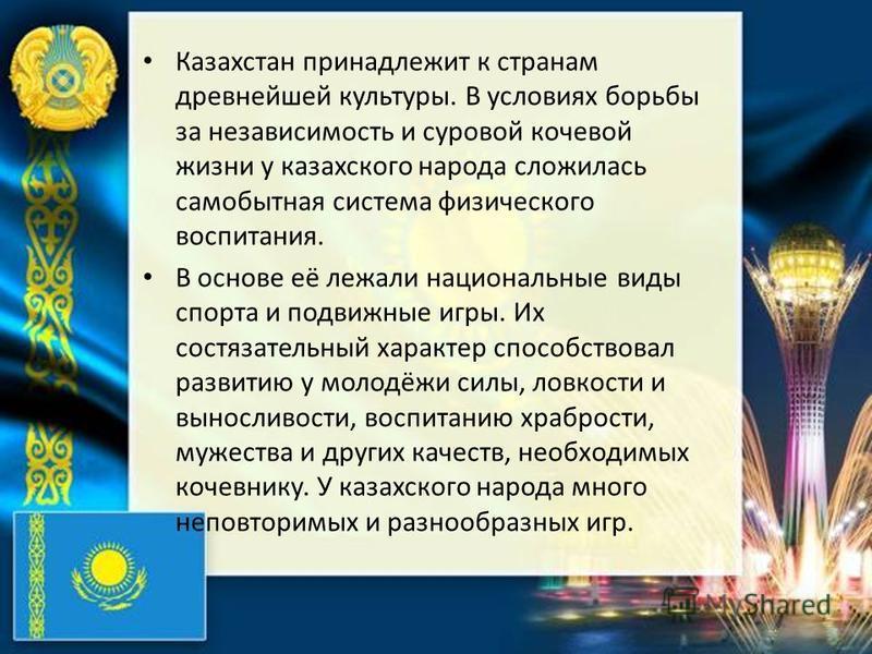 Казахстан принадлежит к странам древнейшей культуры. В условиях борьбы за независимость и суровой кочевой жизни у казахского народа сложилась самобытная система физического воспитания. В основе её лежали национальные виды спорта и подвижные игры. Их