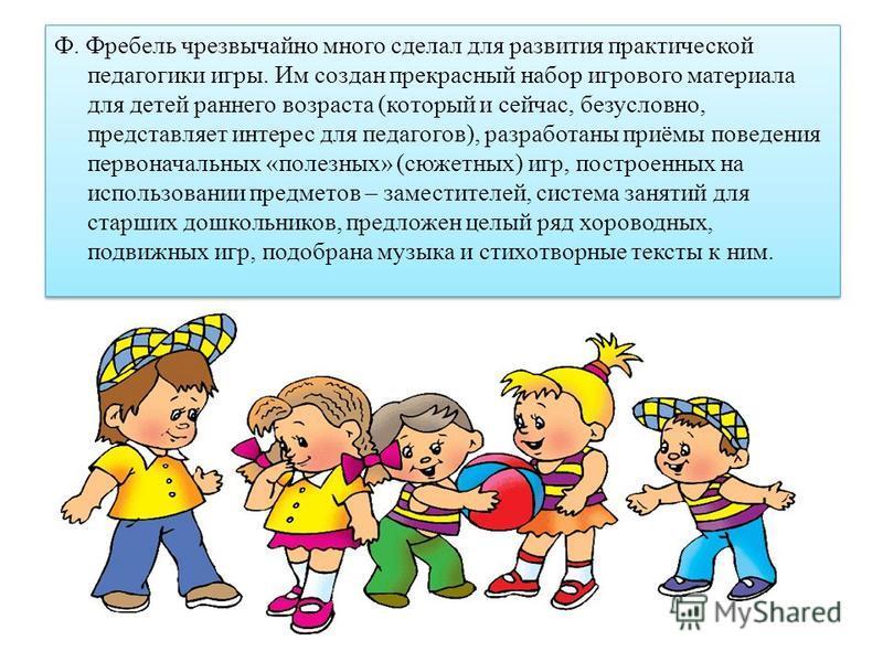 Ф. Фребель чрезвычайно много сделал для развития практической педагогики игры. Им создан прекрасный набор игрового материала для детей раннего возраста (который и сейчас, безусловно, представляет интерес для педагогов), разработаны приёмы поведения п