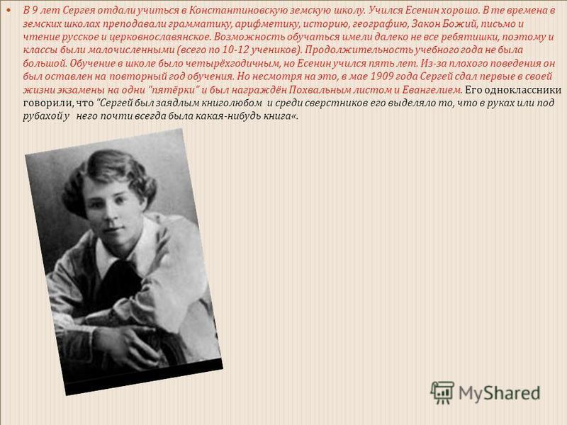 В 9 лет Сергея отдали учиться в Константиновскую земскую школу. Учился Есенин хорошо. В те времена в земских школах преподавали грамматику, арифметику, историю, географию, Закон Божий, письмо и чтение русское и церковнославянское. Возможность обучать