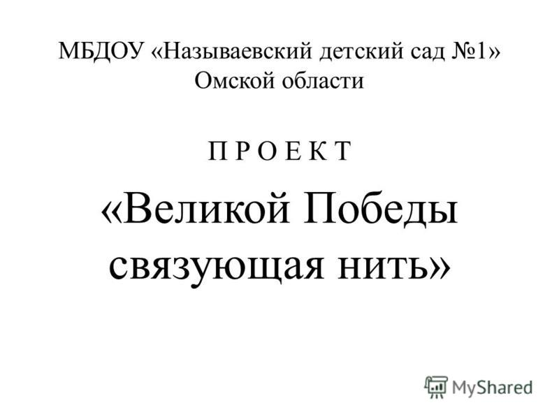 МБДОУ «Называевский детский сад 1» Омской области П Р О Е К Т «Великой Победы связующая нить»