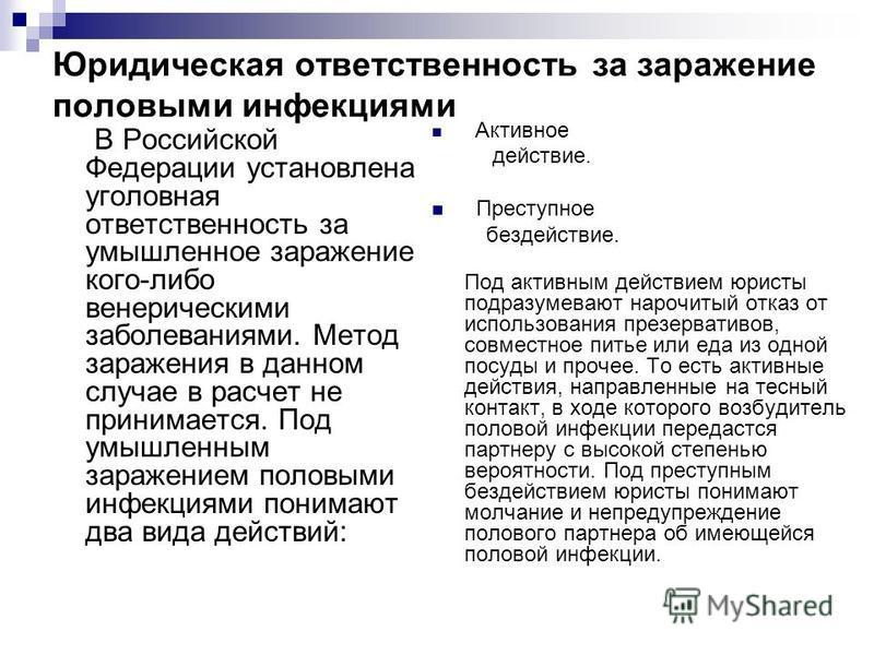 Юридическая ответственность за заражение половыми инфекциями В Российской Федерации установлена уголовная ответственность за умышленное заражение кого-либо венерическими заболеваниями. Метод заражения в данном случае в расчет не принимается. Под умыш