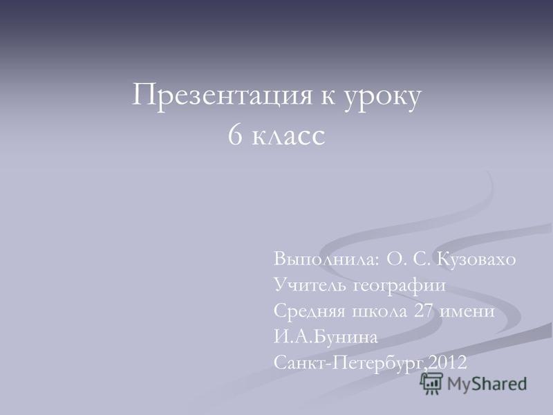 Презентация к уроку 6 класс Выполнила: О. С. Кузовахо Учитель географии Средняя школа 27 имени И.А.Бунина Санкт-Петербург,2012