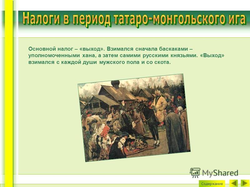 Основной налог – «выход». Взимался сначала баскаками – уполномоченными хана, а затем самими русскими князьями. «Выход» взимался с каждой души мужского пола и со скота. Содержание