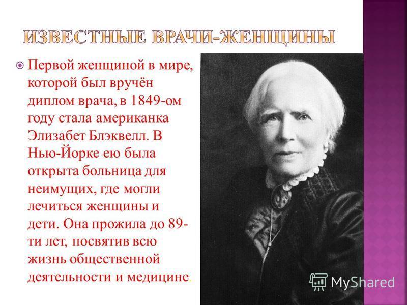 Первой женщиной в мире, которой был вручён диплом врача, в 1849-ом году стала американка Элизабет Блэквелл. В Нью-Йорке ею была открыта больница для неимущих, где могли лечиться женщины и дети. Она прожила до 89- ти лет, посвятив всю жизнь общественн