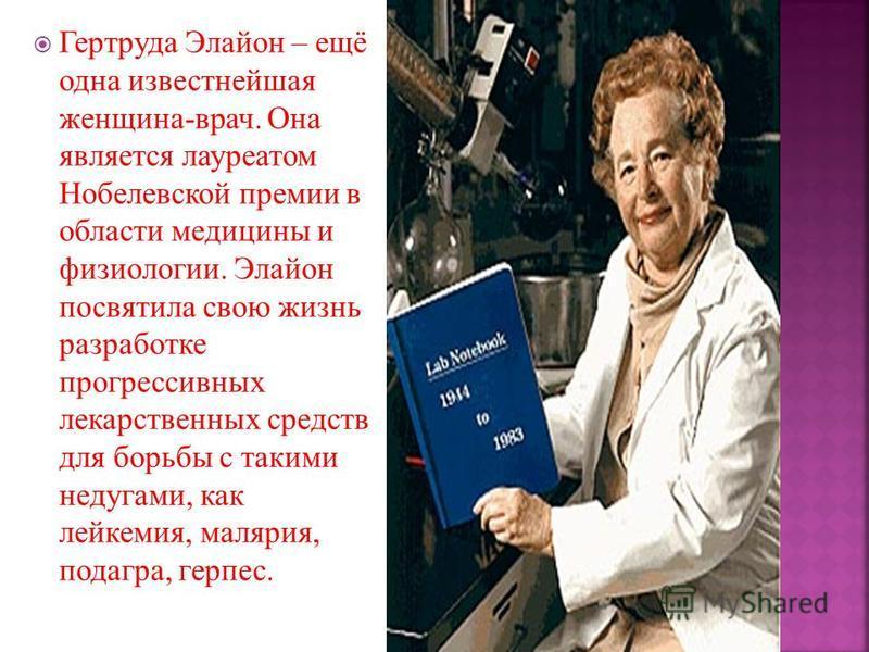 Гертруда Элайон – ещё одна известнейшая женщина-врач. Она является лауреатом Нобелевской премии в области медицины и физиологии. Элайон посвятила свою жизнь разработке прогрессивных лекарственных средств для борьбы с такими недугами, как лейкемия, ма
