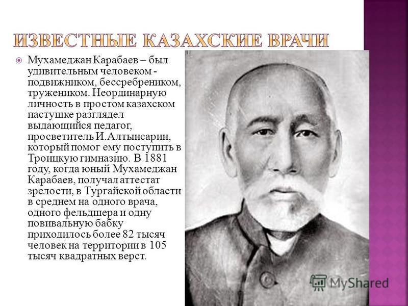 Мухамеджан Карабаев – был удивительным человеком - подвижником, бессребреником, тружеником. Неординарную личность в простом казахском пастушке разглядел выдающийся педагог, просветитель И.Алтынсарин, который помог ему поступить в Троицкую гимназию. В
