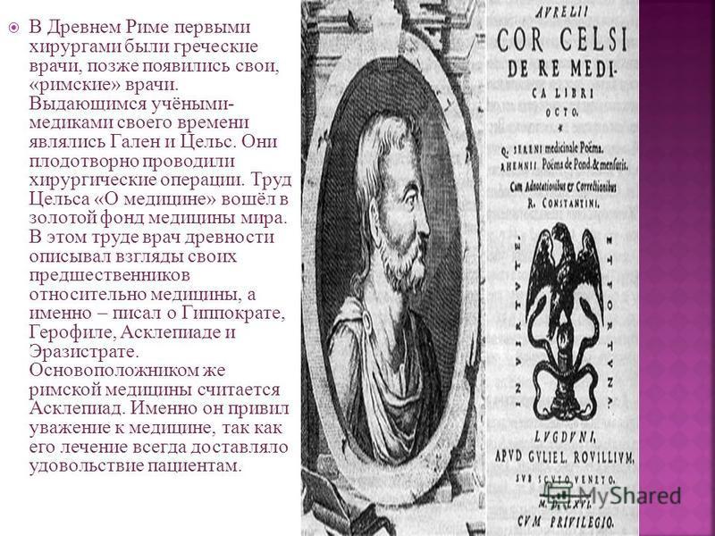 В Древнем Риме первыми хирургами были греческие врачи, позже появились свои, «римские» врачи. Выдающимся учёными- медиками своего времени являлись Гален и Цельс. Они плодотворно проводили хирургические операции. Труд Цельса «О медицине» вошёл в золот