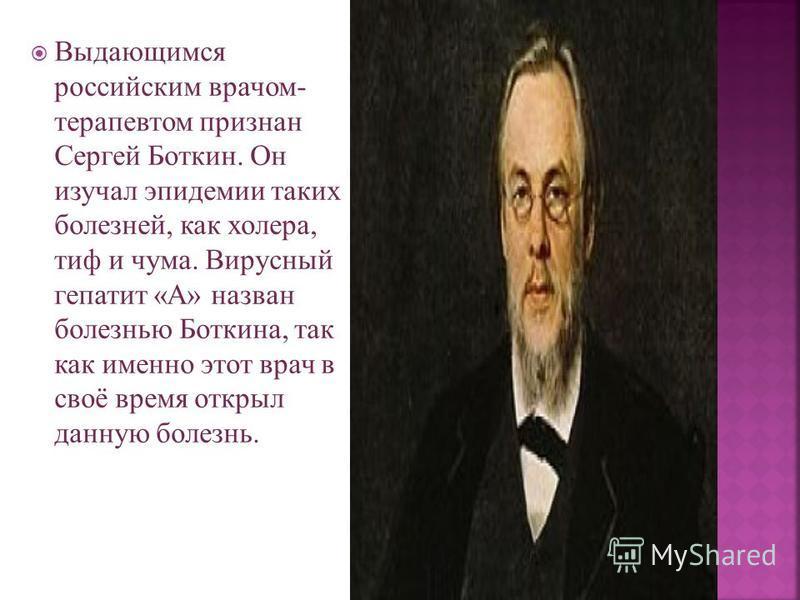 Выдающимся российским врачом- терапевтом признан Сергей Боткин. Он изучал эпидемии таких болезней, как холера, тиф и чума. Вирусный гепатит «А» назван болезнью Боткина, так как именно этот врач в своё время открыл данную болезнь.