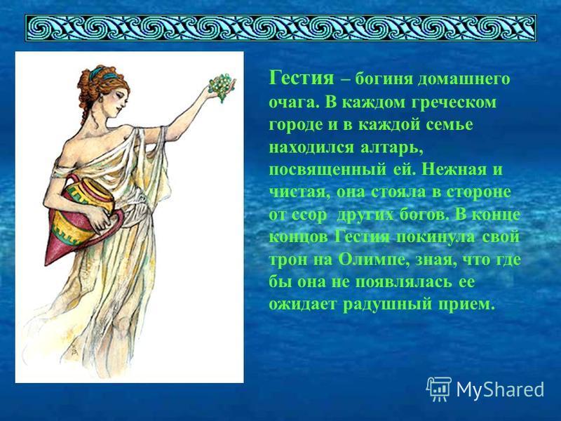 Гестия – богиня домашнего очага. В каждом греческом городе и в каждой семье находился алтарь, посвященный ей. Нежная и чистая, она стояла в стороне от ссор других богов. В конце концов Гестия покинула свой трон на Олимпе, зная, что где бы она не появ
