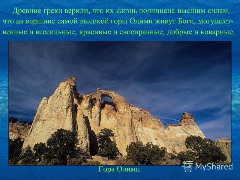 Древние греки верили, что их жизнь подчинена высшим силам, что на вершине самой высокой горы Олимп живут Боги, могущественные и всесильные, красивые и своенравные, добрые и коварные. Гора Олимп.
