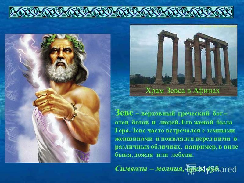Храм Зевса в Афинах Зевс – верховный греческий бог – отец богов и людей. Его женой была Гера. Зевс часто встречался с земными женщинами и появлялся перед ними в различных обличиях, например, в виде быка, дождя или лебедя. Символы – молния, орел, дуб.
