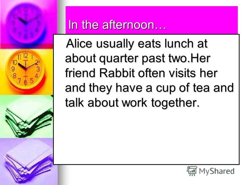 In the afternoon… Alice usually eats lunch at about quarter past two.Her friend Rabbit often visits her and they have a cup of tea and talk about work together. Alice usually eats lunch at about quarter past two.Her friend Rabbit often visits her and