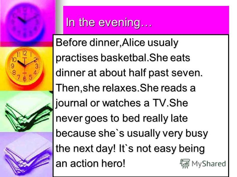 In the evening… Before dinner,Alice usualy practises basketbal.She eats dinner at about half past seven. Then,she relaxes.She reads a journal or watches a TV.She never goes to bed really late because she`s usually very busy the next day! It`s not eas