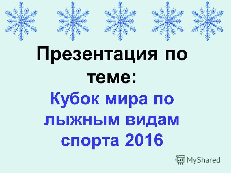 Презентация по теме: Кубок мира по лыжным видам спорта 2016