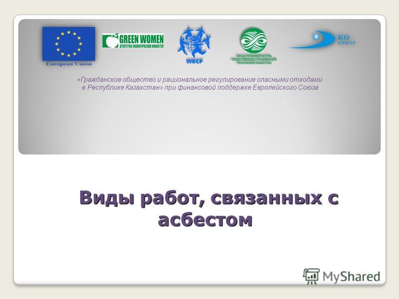Виды работ, связанных с асбестом Виды работ, связанных с асбестом «Гражданское общество и рациональное регулирование опасными отходами в Республике Казахстан» при финансовой поддержке Европейского Союза