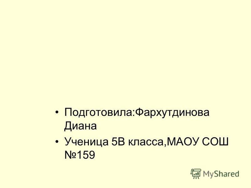 Подготовила:Фархутдинова Диана Ученица 5В класса,МАОУ СОШ 159