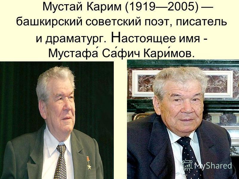 Мустай Карим (19192005) башкирский советский поэт, писатель и драматург. Н астоящее имя - Мустафа Сафич Каримов.