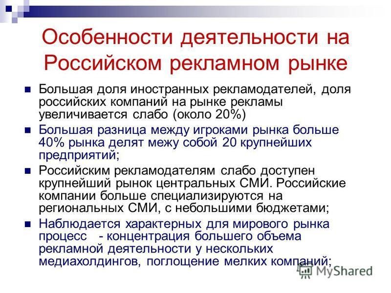 Особенности деятельности на Российском рекламеом рынке Большая доля иностранных рекламодателей, доля российских компаний на рынке рекламы увеличивается слабо (около 20%) Большая разница между игроками рынка больше 40% рынка делят межу собой 20 крупне