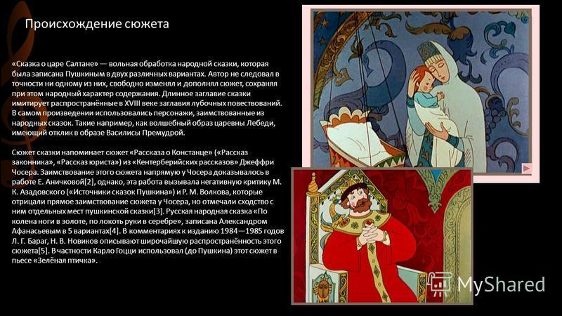 Происхождение сюжета «Сказка о царе Салтане» вольная обработка народной сказки, которая была записана Пушкиным в двух различных вариантах. Автор не следовал в точности ни одному из них, свободно изменял и дополнял сюжет, сохраняя при этом народный ха