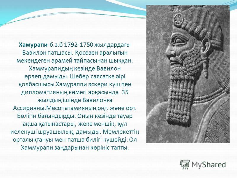 Хамурапи-б.з.б 1792-1750 жылдардағы Вавилон патшасы. Қосөзен аралығын мекендеген арамей тайпасынан шыққан. Хаммурапидың кезінде Вавилон өрлеп,дамыды. Шебер саясатке әірі қолбасшысы Хамураппи әскери күш пен дипломатияның көмегі арқасында 35 жылдың іші