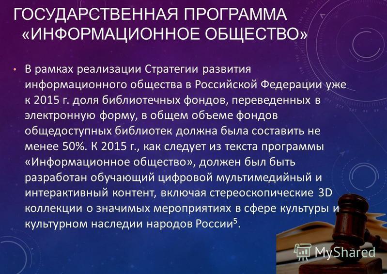 В рамках реализации Стратегии развития информационного общества в Российской Федерации уже к 2015 г. доля библиотечных фондов, переведенных в электронную форму, в общем объеме фондов общедоступных библиотек должна была составить не менее 50%. К 2015